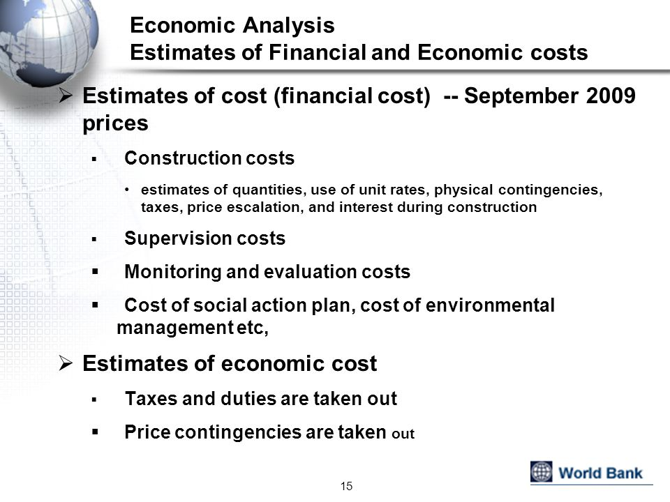 Economic Analysis Estimates of Financial and Economic costs Estimates of cost (financial cost) -- September 2009 prices Construction costs estimates of quantities, use of unit rates, physical contingencies, taxes, price escalation, and interest during construction Supervision costs Monitoring and evaluation costs Cost of social action plan, cost of environmental management etc, Estimates of economic cost Taxes and duties are taken out Price contingencies are taken out 15