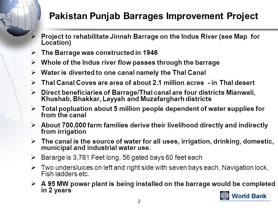 Pakistan Punjab Barrages Improvement Project Project to rehabilitate Jinnah Barrage on the Indus River (see Map for Location) The Barrage was constructed in 1946 Whole of the Indus river flow passes through the barrage Water is diverted to one canal namely the Thal Canal Thal Canal Coves are area of about 2.1 million acres - in Thal desert Direct beneficiaries of Barrage/Thal canal are four districts Mianwali, Khushab, Bhakkar, Layyah and Muzafargharh districts Total popluation about 5 million people dependent of water supplies for from the canal About 700,000 farm families derive their livelihood directly and indirectly from irrigation The canal is the source of water for all uses, irrigation, drinking, domestic, municipal and industrial water use.