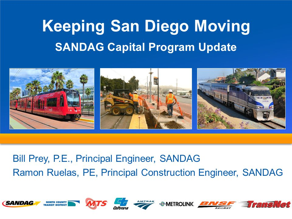 Keeping San Diego Moving SANDAG Capital Program Update Bill Prey, P.E., Principal Engineer, SANDAG Ramon Ruelas, PE, Principal Construction Engineer, SANDAG