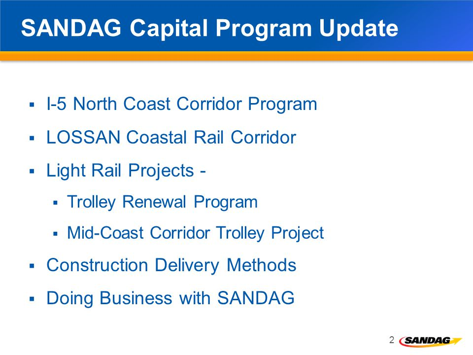 SANDAG Capital Program Update I-5 North Coast Corridor Program LOSSAN Coastal Rail Corridor Light Rail Projects - Trolley Renewal Program Mid-Coast Corridor Trolley Project Construction Delivery Methods Doing Business with SANDAG 2