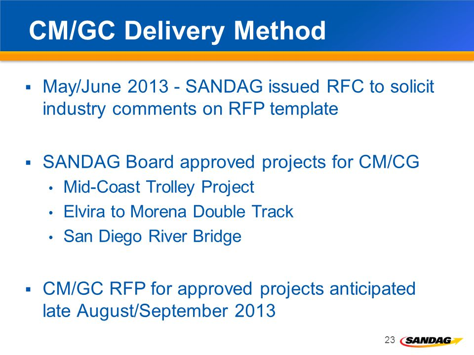 CM/GC Delivery Method May/June 2013 - SANDAG issued RFC to solicit industry comments on RFP template SANDAG Board approved projects for CM/CG Mid-Coast Trolley Project Elvira to Morena Double Track San Diego River Bridge CM/GC RFP for approved projects anticipated late August/September 2013 23