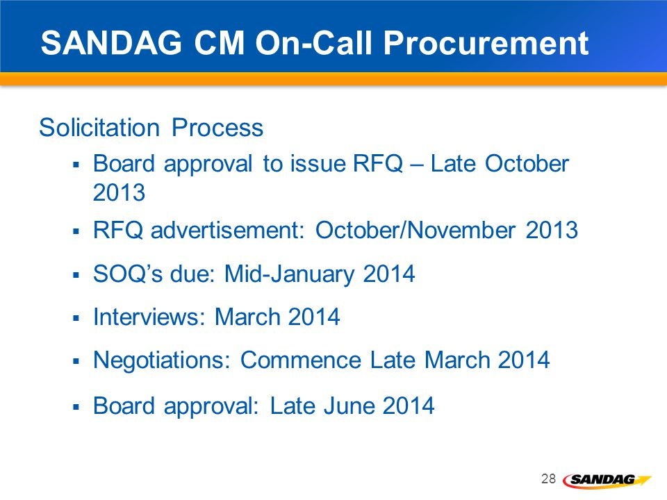 SANDAG CM On-Call Procurement Solicitation Process Board approval to issue RFQ – Late October 2013 RFQ advertisement: October/November 2013 SOQs due: Mid-January 2014 Interviews: March 2014 Negotiations: Commence Late March 2014 Board approval: Late June 2014 28