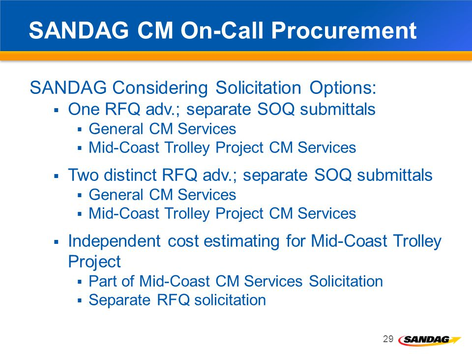 SANDAG CM On-Call Procurement SANDAG Considering Solicitation Options: One RFQ adv.; separate SOQ submittals General CM Services Mid-Coast Trolley Project CM Services Two distinct RFQ adv.; separate SOQ submittals General CM Services Mid-Coast Trolley Project CM Services Independent cost estimating for Mid-Coast Trolley Project Part of Mid-Coast CM Services Solicitation Separate RFQ solicitation 29