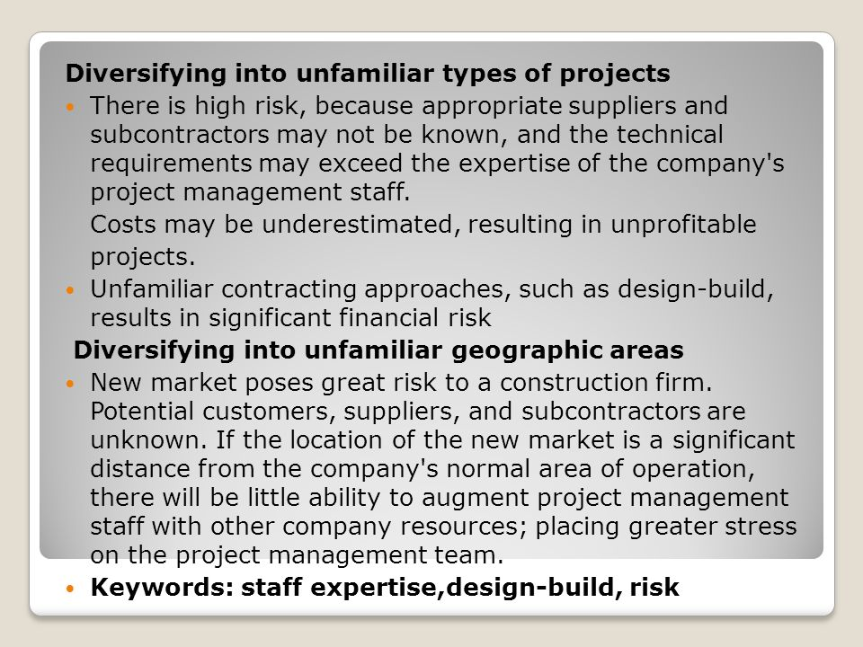 Diversifying into unfamiliar types of projects There is high risk, because appropriate suppliers and subcontractors may not be known, and the technical requirements may exceed the expertise of the company s project management staff.