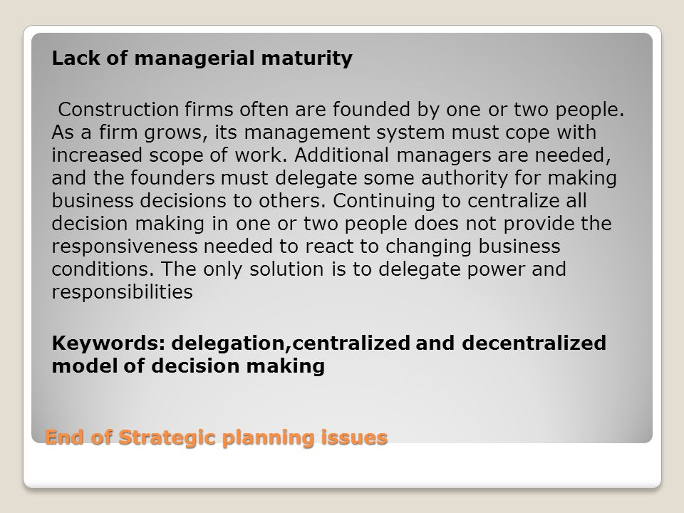 End of Strategic planning issues Lack of managerial maturity Construction firms often are founded by one or two people.