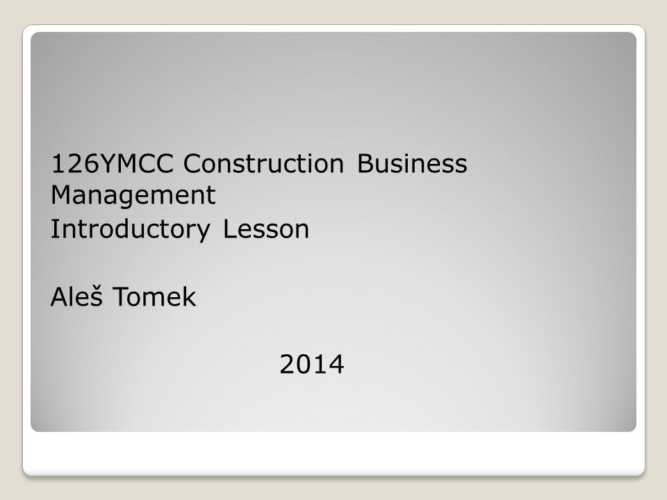 126YMCC Construction Business Management Introductory Lesson Aleš Tomek 2014