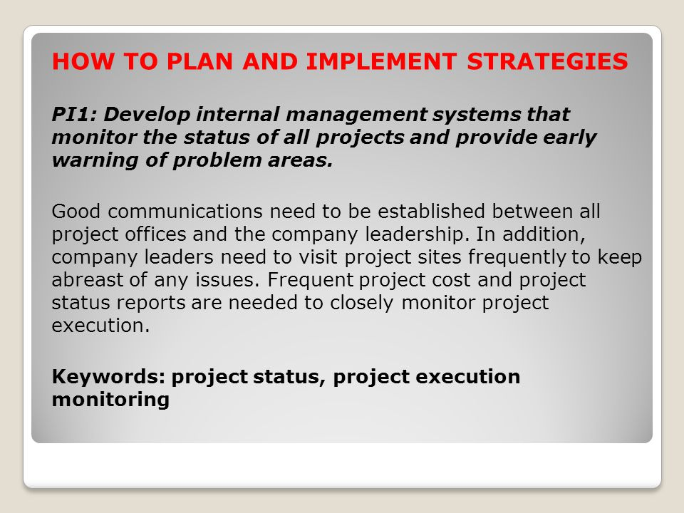 HOW TO PLAN AND IMPLEMENT STRATEGIES PI1: Develop internal management systems that monitor the status of all projects and provide early warning of problem areas.