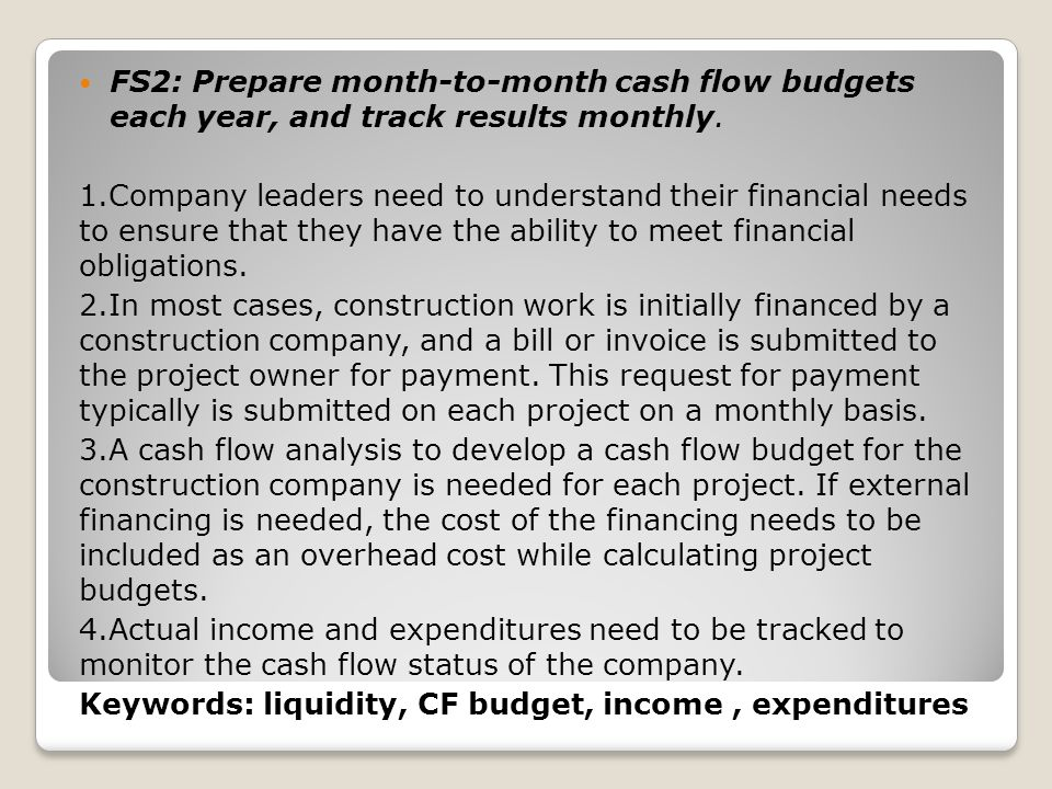 FS2: Prepare month-to-month cash flow budgets each year, and track results monthly.