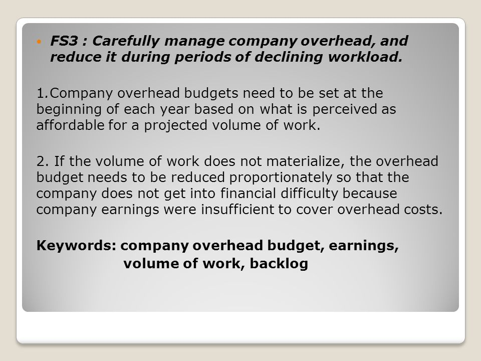 FS3 : Carefully manage company overhead, and reduce it during periods of declining workload.
