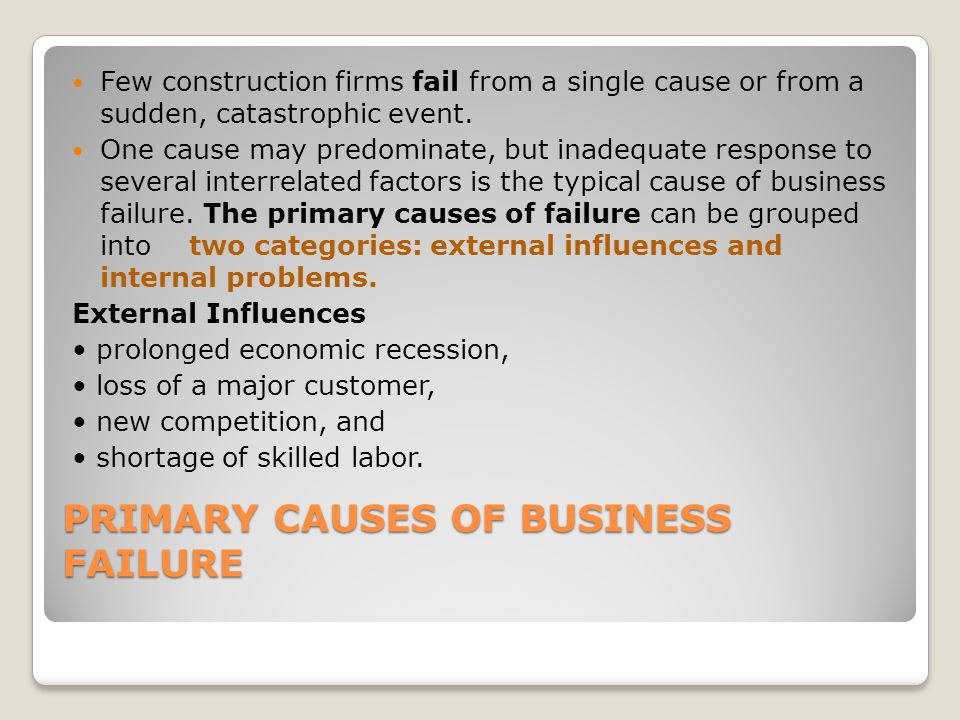 PRIMARY CAUSES OF BUSINESS FAILURE Few construction firms fail from a single cause or from a sudden, catastrophic event.