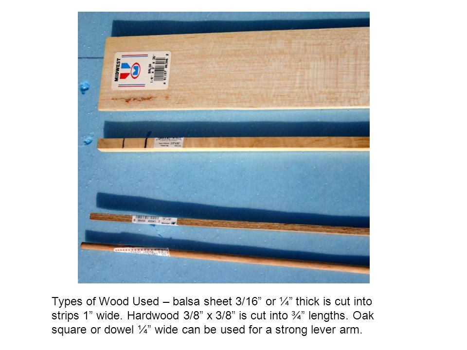 Types of Wood Used – balsa sheet 3/16 or ¼ thick is cut into strips 1 wide. Hardwood 3/8 x 3/8 is cut into ¾ lengths. Oak square or dowel ¼ wide can b