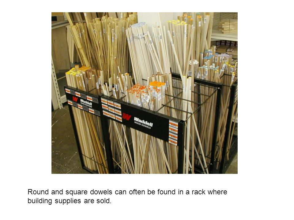 Round and square dowels can often be found in a rack where building supplies are sold.