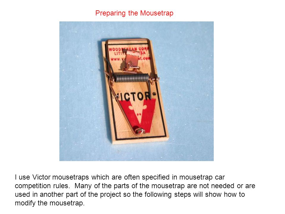 Preparing the Mousetrap I use Victor mousetraps which are often specified in mousetrap car competition rules.
