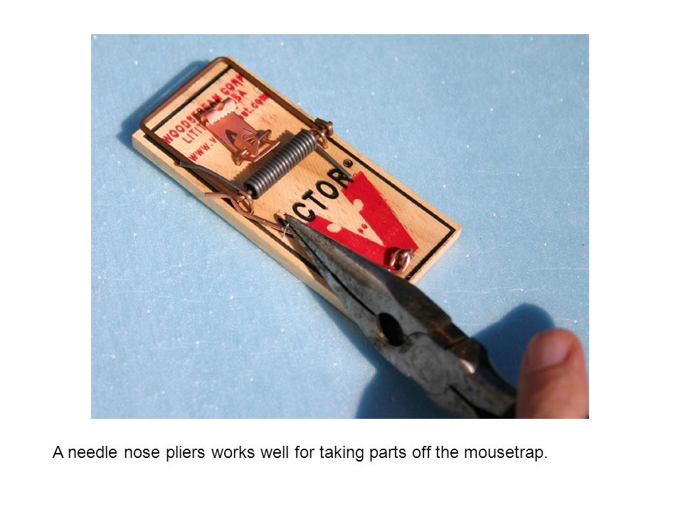 A needle nose pliers works well for taking parts off the mousetrap.