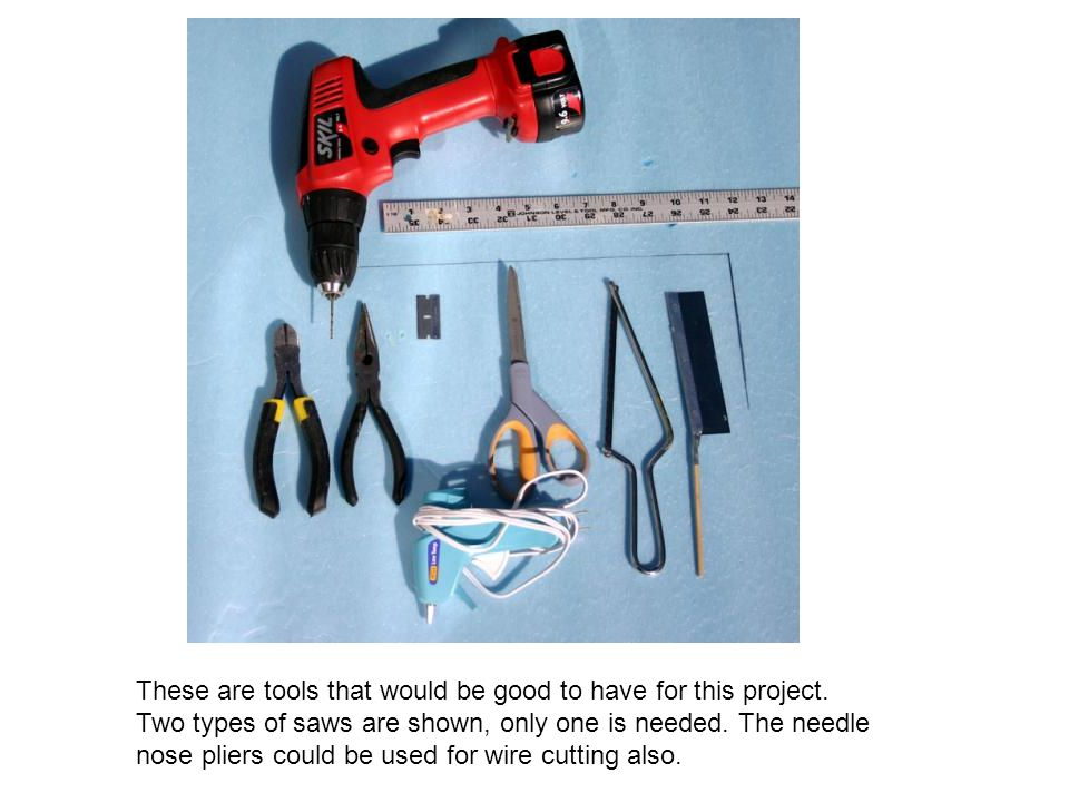 These are tools that would be good to have for this project. Two types of saws are shown, only one is needed. The needle nose pliers could be used for