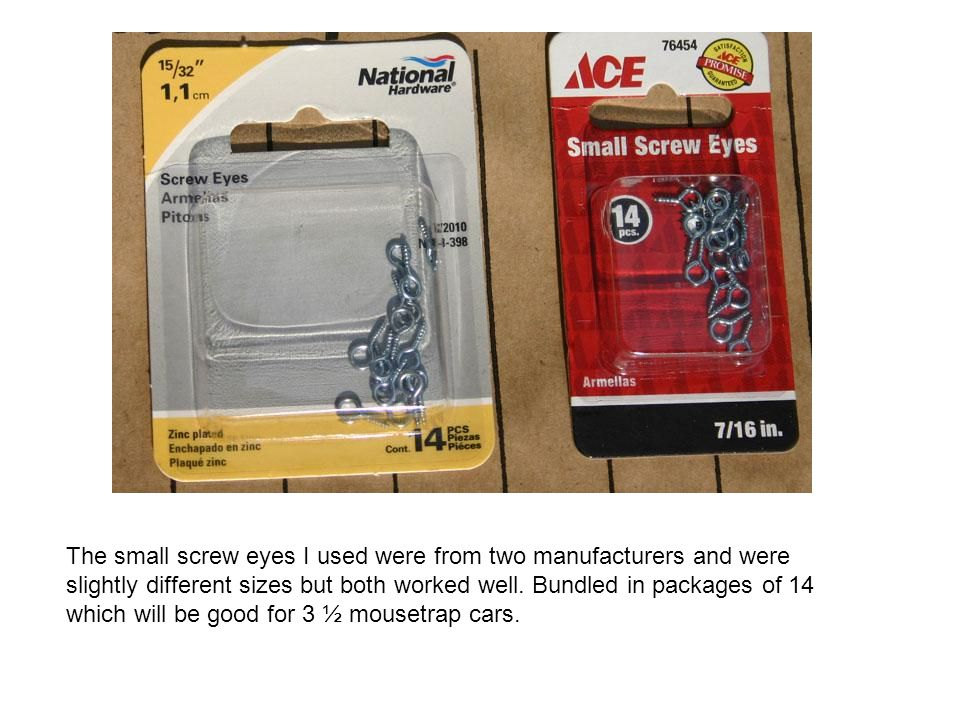 The small screw eyes I used were from two manufacturers and were slightly different sizes but both worked well. Bundled in packages of 14 which will b