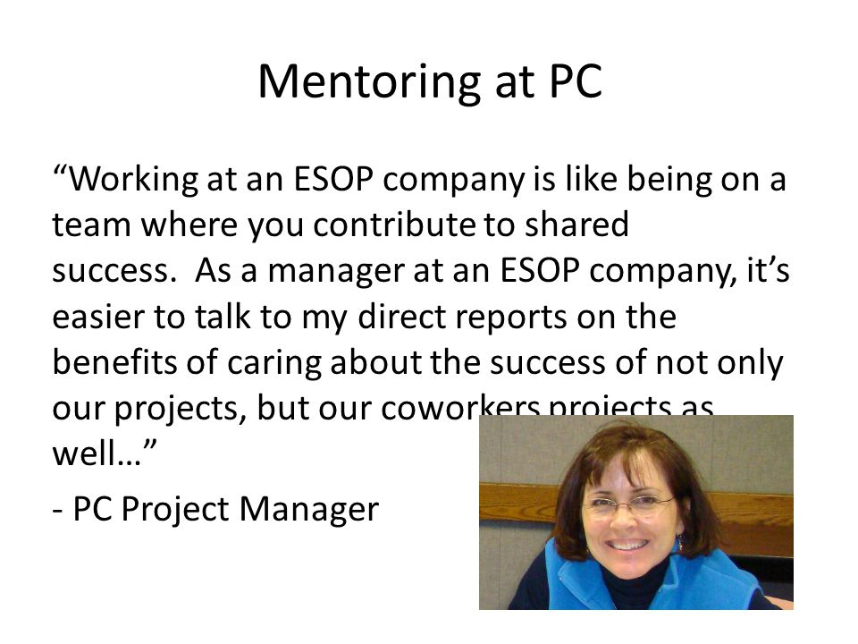 Mentoring at PC Working at an ESOP company is like being on a team where you contribute to shared success.