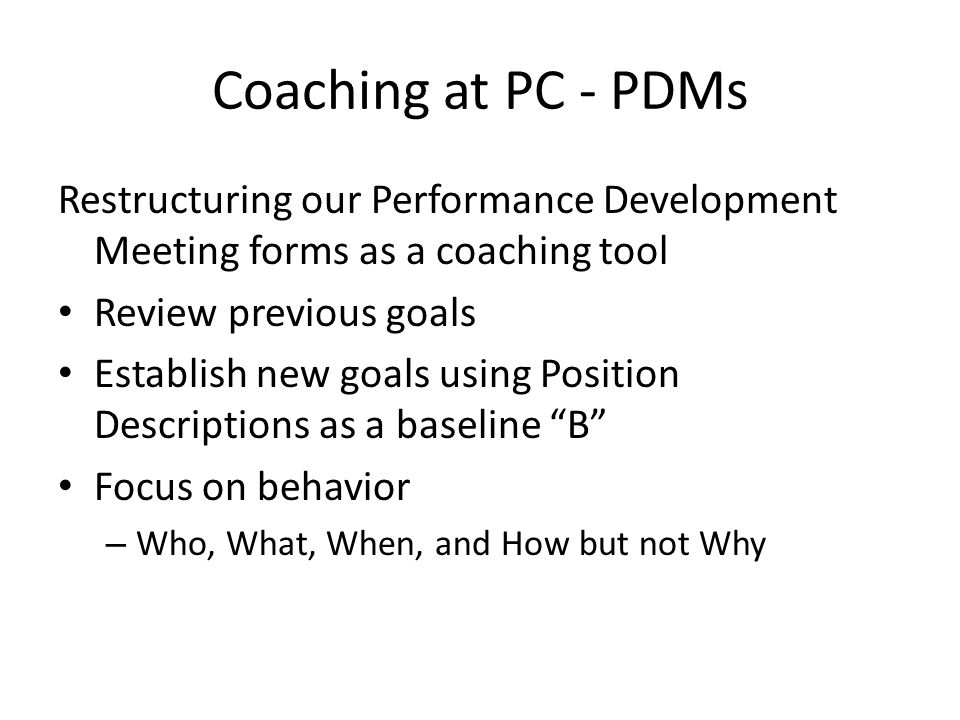Coaching at PC - PDMs Restructuring our Performance Development Meeting forms as a coaching tool Review previous goals Establish new goals using Position Descriptions as a baseline B Focus on behavior – Who, What, When, and How but not Why