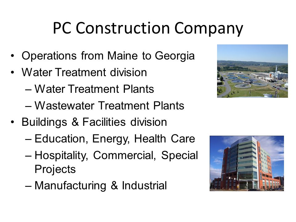 PC Construction Company Operations from Maine to Georgia Water Treatment division –Water Treatment Plants –Wastewater Treatment Plants Buildings & Facilities division –Education, Energy, Health Care –Hospitality, Commercial, Special Projects –Manufacturing & Industrial