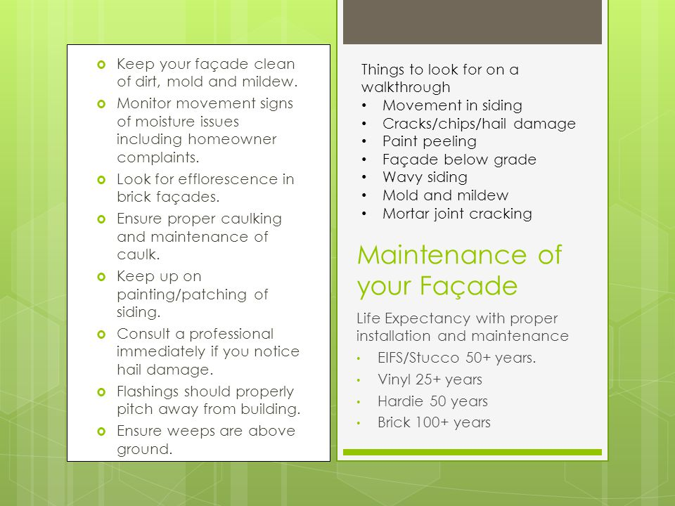 Maintenance of your Façade Keep your façade clean of dirt, mold and mildew. Monitor movement signs of moisture issues including homeowner complaints.