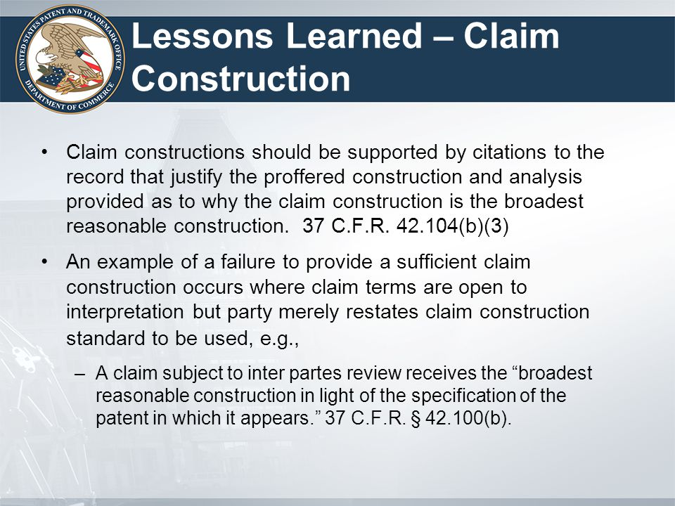 Lessons Learned – Claim Construction Claim constructions should be supported by citations to the record that justify the proffered construction and analysis provided as to why the claim construction is the broadest reasonable construction.