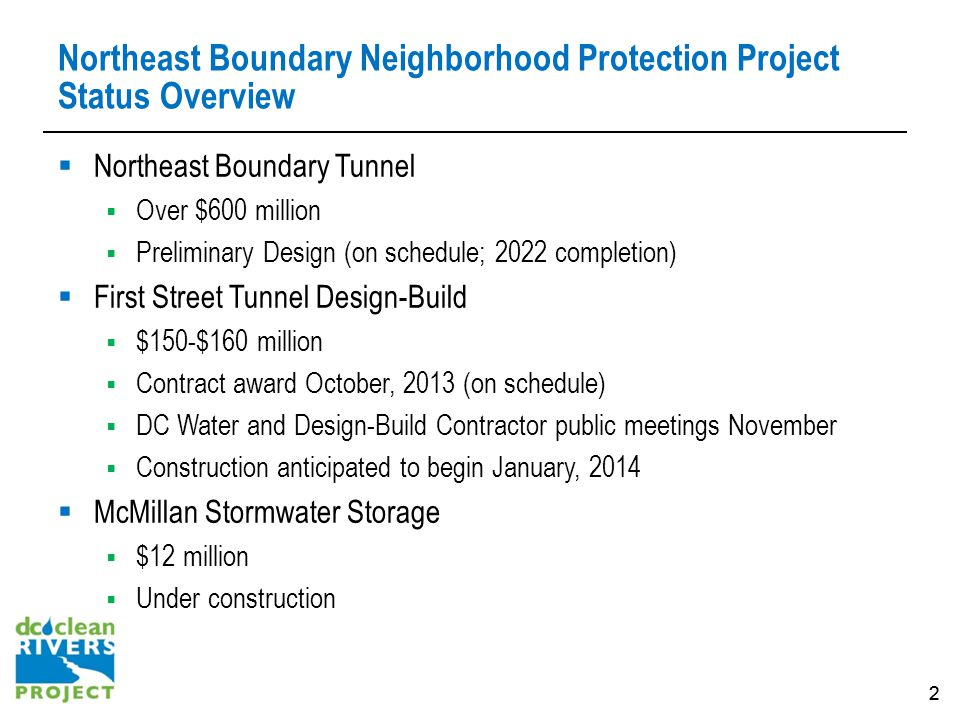 22 Northeast Boundary Neighborhood Protection Project Status Overview Northeast Boundary Tunnel Over $600 million Preliminary Design (on schedule; 2022 completion) First Street Tunnel Design-Build $150-$160 million Contract award October, 2013 (on schedule) DC Water and Design-Build Contractor public meetings November Construction anticipated to begin January, 2014 McMillan Stormwater Storage $12 million Under construction