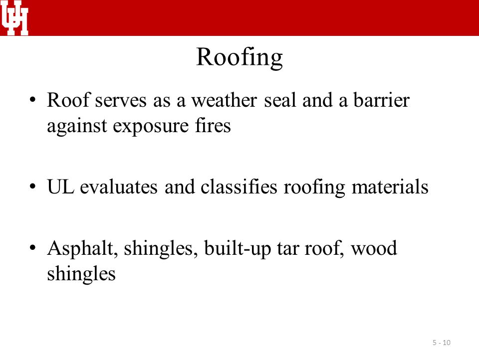 Roofing Roof serves as a weather seal and a barrier against exposure fires UL evaluates and classifies roofing materials Asphalt, shingles, built-up tar roof, wood shingles 5 - 10