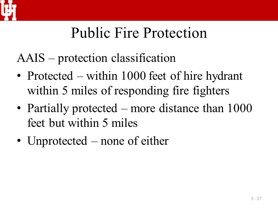 Public Fire Protection AAIS – protection classification Protected – within 1000 feet of hire hydrant within 5 miles of responding fire fighters Partia