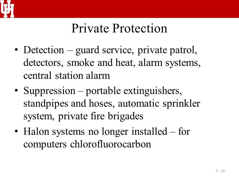 Private Protection Detection – guard service, private patrol, detectors, smoke and heat, alarm systems, central station alarm Suppression – portable extinguishers, standpipes and hoses, automatic sprinkler system, private fire brigades Halon systems no longer installed – for computers chlorofluorocarbon 5 - 18