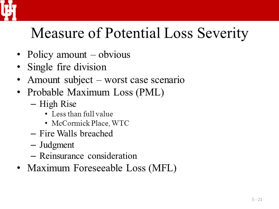 Measure of Potential Loss Severity Policy amount – obvious Single fire division Amount subject – worst case scenario Probable Maximum Loss (PML) – High Rise Less than full value McCormick Place, WTC – Fire Walls breached – Judgment – Reinsurance consideration Maximum Foreseeable Loss (MFL) 5 - 21