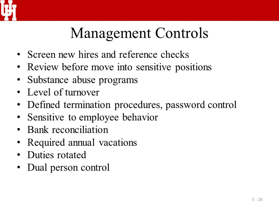 Management Controls Screen new hires and reference checks Review before move into sensitive positions Substance abuse programs Level of turnover Defined termination procedures, password control Sensitive to employee behavior Bank reconciliation Required annual vacations Duties rotated Dual person control 5 - 28
