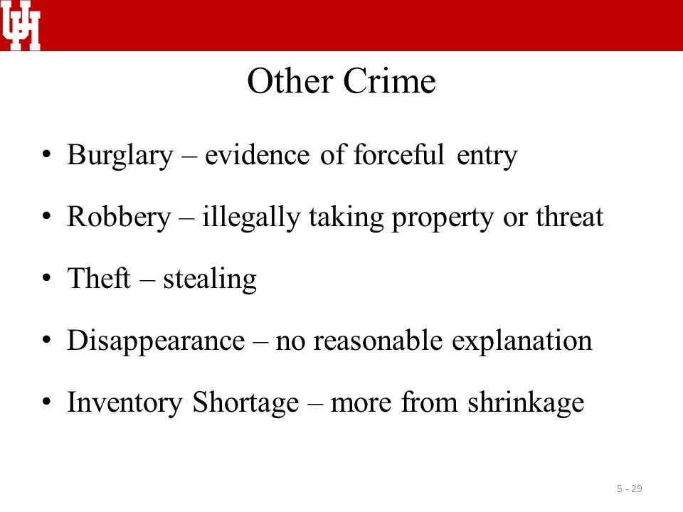 Other Crime Burglary – evidence of forceful entry Robbery – illegally taking property or threat Theft – stealing Disappearance – no reasonable explanation Inventory Shortage – more from shrinkage 5 - 29
