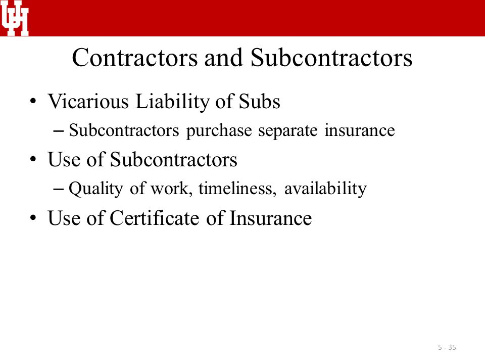 Contractors and Subcontractors Vicarious Liability of Subs – Subcontractors purchase separate insurance Use of Subcontractors – Quality of work, timel