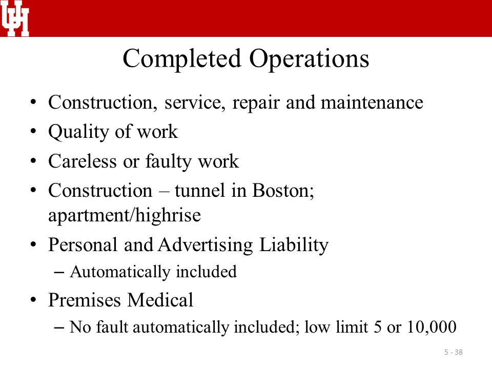 Completed Operations Construction, service, repair and maintenance Quality of work Careless or faulty work Construction – tunnel in Boston; apartment/