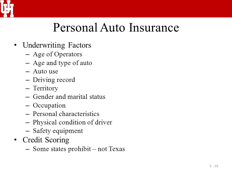 Personal Auto Insurance Underwriting Factors – Age of Operators – Age and type of auto – Auto use – Driving record – Territory – Gender and marital status – Occupation – Personal characteristics – Physical condition of driver – Safety equipment Credit Scoring – Some states prohibit – not Texas 5 - 39