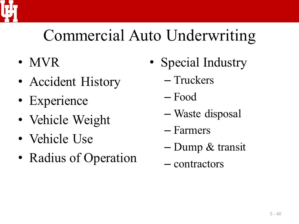 Commercial Auto Underwriting MVR Accident History Experience Vehicle Weight Vehicle Use Radius of Operation Special Industry – Truckers – Food – Waste disposal – Farmers – Dump & transit – contractors 5 - 40