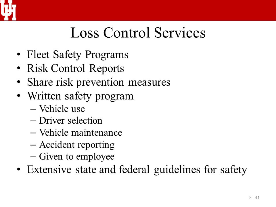Loss Control Services Fleet Safety Programs Risk Control Reports Share risk prevention measures Written safety program – Vehicle use – Driver selection – Vehicle maintenance – Accident reporting – Given to employee Extensive state and federal guidelines for safety 5 - 41