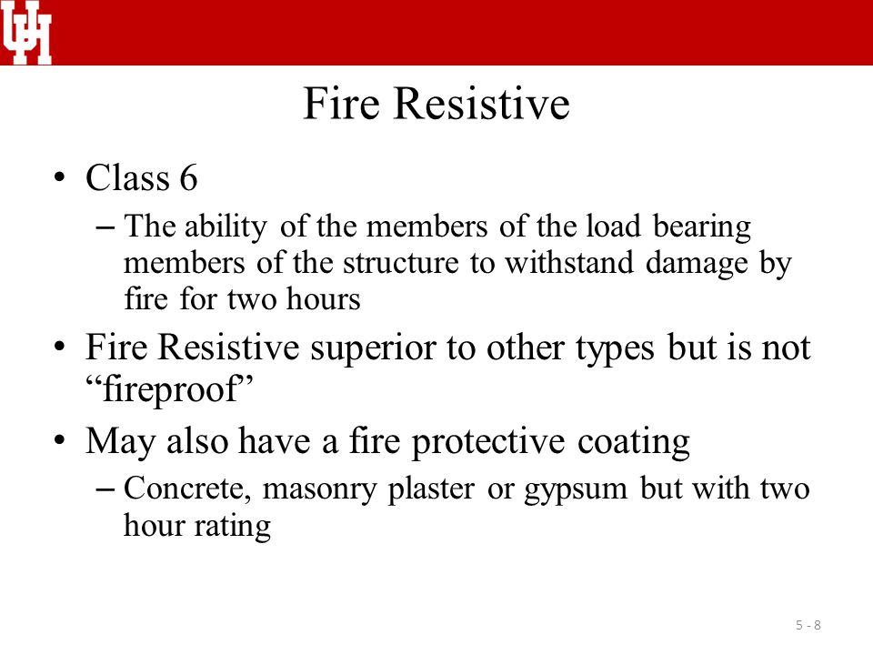 Fire Resistive Class 6 – The ability of the members of the load bearing members of the structure to withstand damage by fire for two hours Fire Resistive superior to other types but is not fireproof May also have a fire protective coating – Concrete, masonry plaster or gypsum but with two hour rating 5 - 8