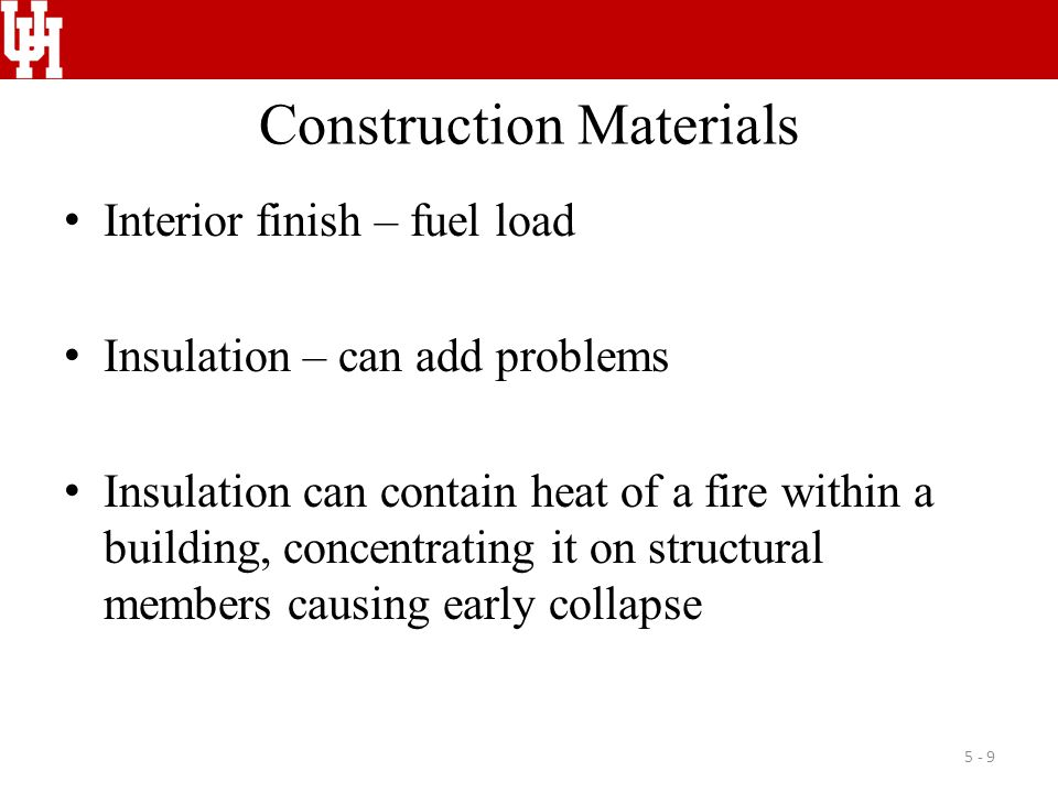 Construction Materials Interior finish – fuel load Insulation – can add problems Insulation can contain heat of a fire within a building, concentrating it on structural members causing early collapse 5 - 9