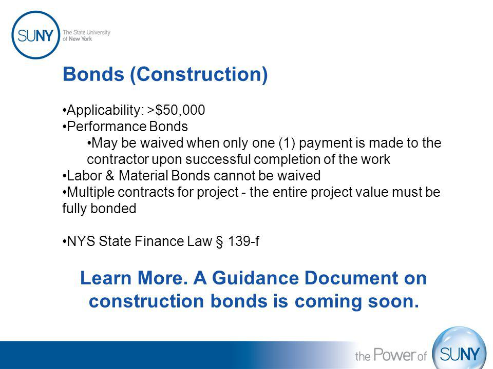 Bonds (Construction) Applicability: >$50,000 Performance Bonds May be waived when only one (1) payment is made to the contractor upon successful compl