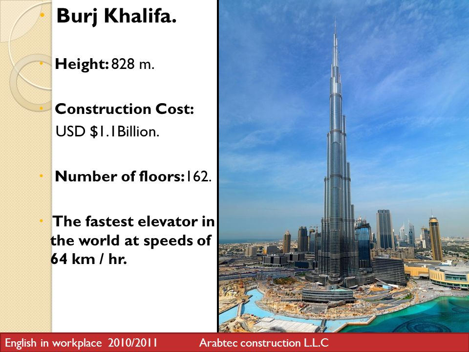 Burj Khalifa. Height: 828 m. Construction Cost: USD $1.1Billion.