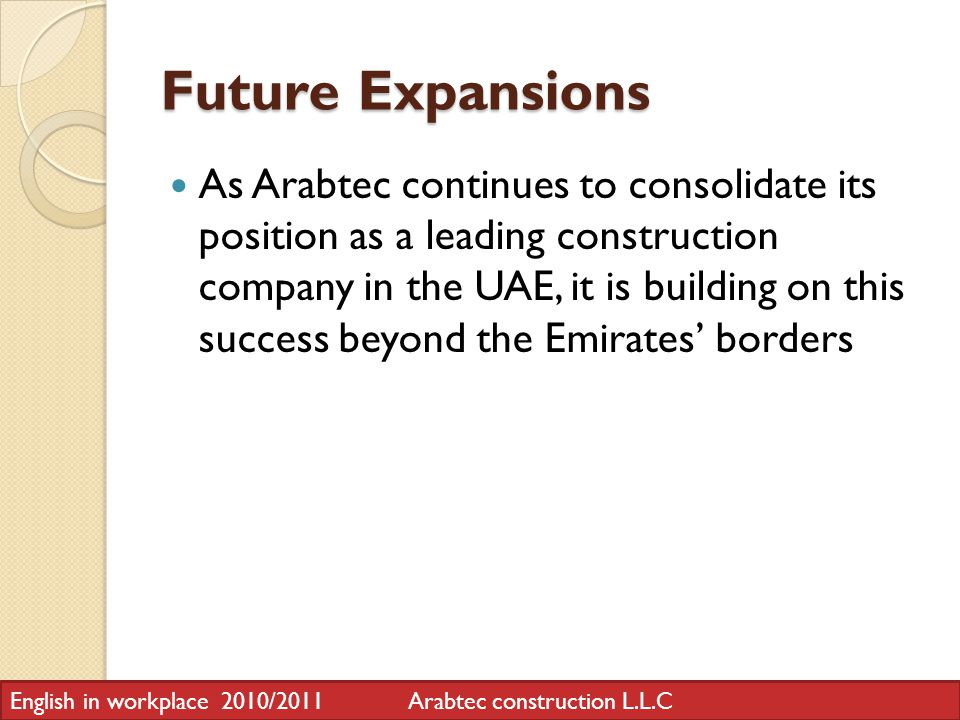 Future Expansions As Arabtec continues to consolidate its position as a leading construction company in the UAE, it is building on this success beyond the Emirates borders English in workplace 2010/2011 Arabtec construction L.L.C