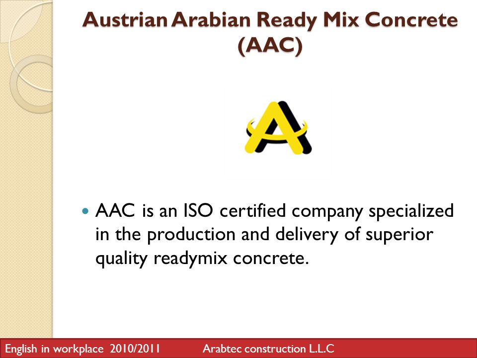 Austrian Arabian Ready Mix Concrete (AAC) AAC is an ISO certified company specialized in the production and delivery of superior quality readymix concrete.