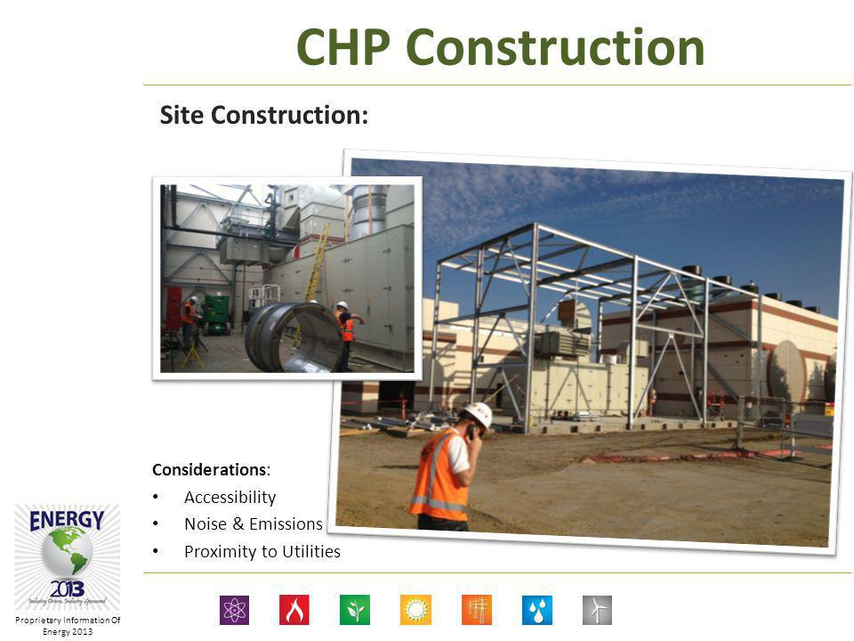 Proprietary Information Of Energy 2013 CHP Construction Site Construction: Considerations: Accessibility Noise & Emissions Proximity to Utilities