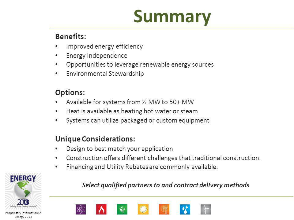 Proprietary Information Of Energy 2013 Summary Benefits: Improved energy efficiency Energy Independence Opportunities to leverage renewable energy sources Environmental Stewardship Options: Available for systems from ½ MW to 50+ MW Heat is available as heating hot water or steam Systems can utilize packaged or custom equipment Unique Considerations: Design to best match your application Construction offers different challenges that traditional construction.