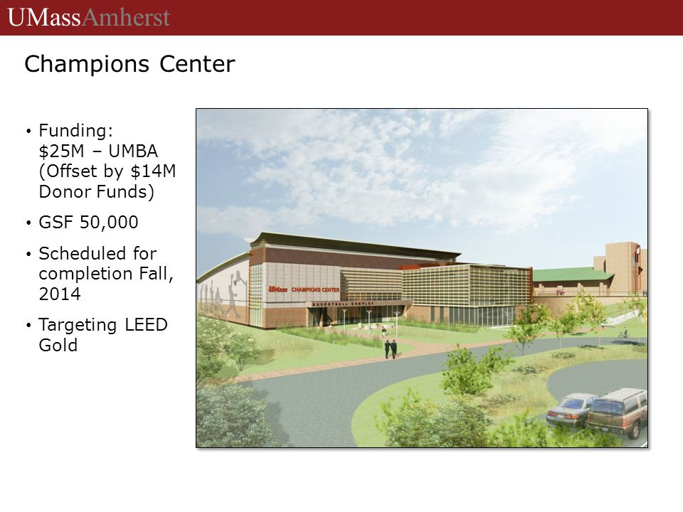 Funding: $25M – UMBA (Offset by $14M Donor Funds) GSF 50,000 Scheduled for completion Fall, 2014 Targeting LEED Gold UMassAmherst Champions Center