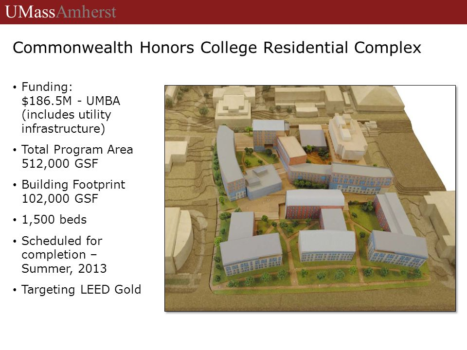 University of Massachusetts Amherst Commonwealth Honors College Residential Complex Funding: $186.5M - UMBA (includes utility infrastructure) Total Program Area 512,000 GSF Building Footprint 102,000 GSF 1,500 beds Scheduled for completion – Summer, 2013 Targeting LEED Gold UMassAmherst