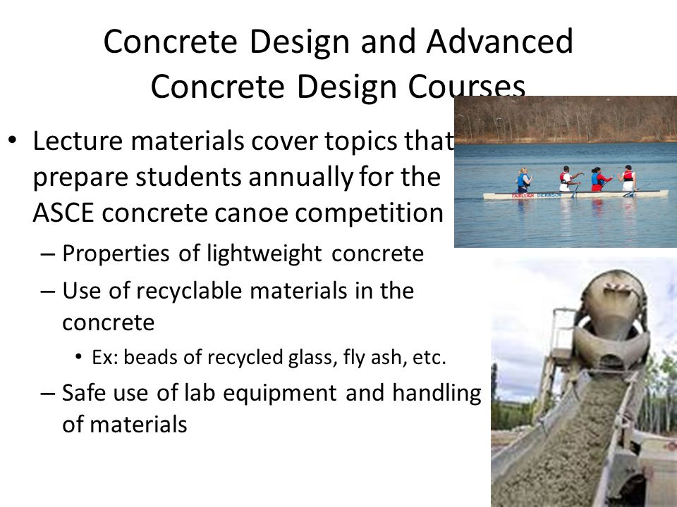 Concrete Design and Advanced Concrete Design Courses Lecture materials cover topics that prepare students annually for the ASCE concrete canoe competition – Properties of lightweight concrete – Use of recyclable materials in the concrete Ex: beads of recycled glass, fly ash, etc.