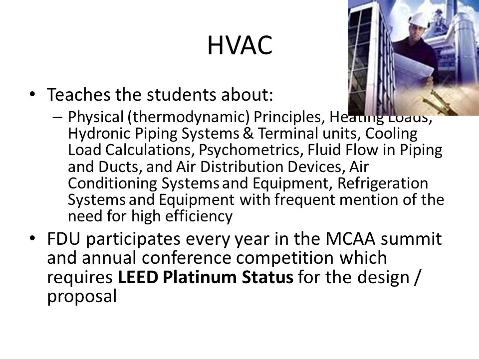 HVAC Teaches the students about: – Physical (thermodynamic) Principles, Heating Loads, Hydronic Piping Systems & Terminal units, Cooling Load Calculations, Psychometrics, Fluid Flow in Piping and Ducts, and Air Distribution Devices, Air Conditioning Systems and Equipment, Refrigeration Systems and Equipment with frequent mention of the need for high efficiency FDU participates every year in the MCAA summit and annual conference competition which requires LEED Platinum Status for the design / proposal