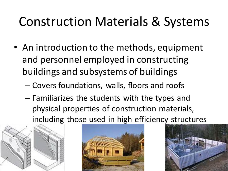 Construction Materials & Systems An introduction to the methods, equipment and personnel employed in constructing buildings and subsystems of buildings – Covers foundations, walls, floors and roofs – Familiarizes the students with the types and physical properties of construction materials, including those used in high efficiency structures